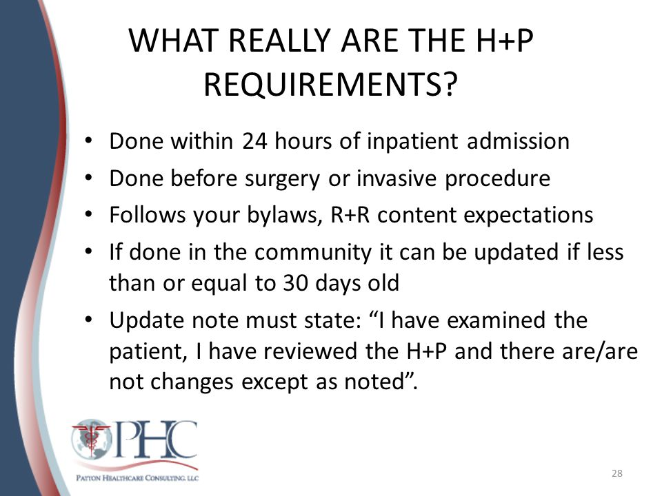 WHAT REALLY ARE THE H+P REQUIREMENTS? Done within 24 hours of inpatient admission Done before surgery or invasive procedure Follows your bylaws, R+R c
