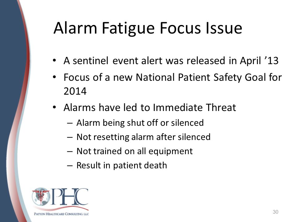Alarm Fatigue Focus Issue A sentinel event alert was released in April '13 Focus of a new National Patient Safety Goal for 2014 Alarms have led to Immediate Threat – Alarm being shut off or silenced – Not resetting alarm after silenced – Not trained on all equipment – Result in patient death 30