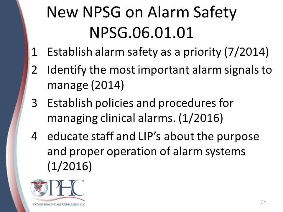 New NPSG on Alarm Safety NPSG.06.01.01 1Establish alarm safety as a priority (7/2014) 2Identify the most important alarm signals to manage (2014) 3Establish policies and procedures for managing clinical alarms.