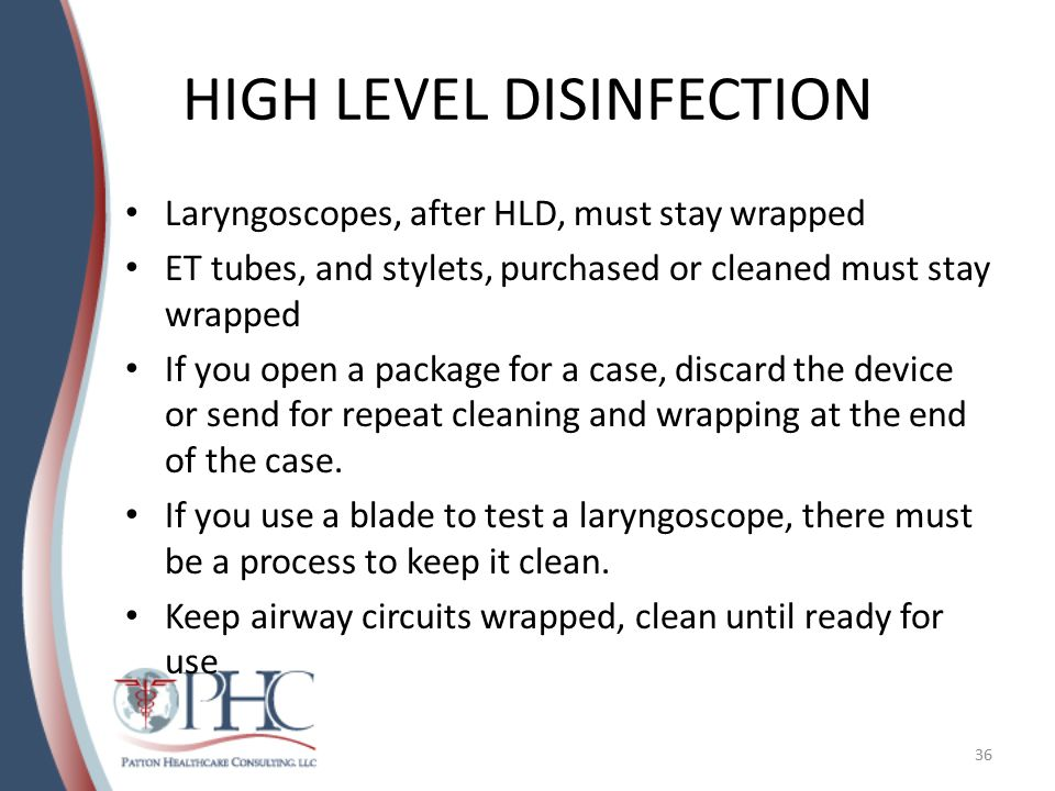 HIGH LEVEL DISINFECTION Laryngoscopes, after HLD, must stay wrapped ET tubes, and stylets, purchased or cleaned must stay wrapped If you open a package for a case, discard the device or send for repeat cleaning and wrapping at the end of the case.