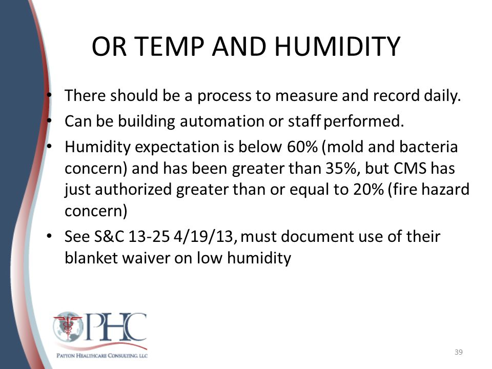 OR TEMP AND HUMIDITY There should be a process to measure and record daily. Can be building automation or staff performed. Humidity expectation is bel