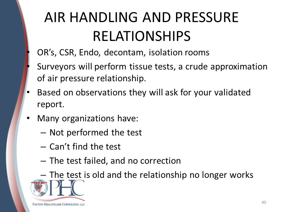 AIR HANDLING AND PRESSURE RELATIONSHIPS OR's, CSR, Endo, decontam, isolation rooms Surveyors will perform tissue tests, a crude approximation of air p
