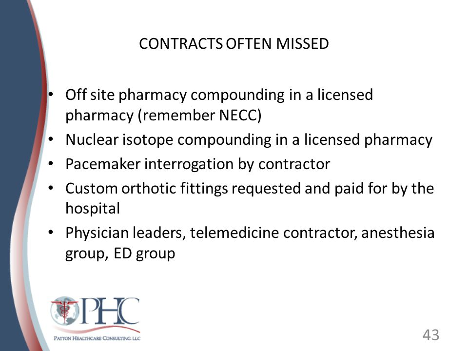 CONTRACTS OFTEN MISSED Off site pharmacy compounding in a licensed pharmacy (remember NECC) Nuclear isotope compounding in a licensed pharmacy Pacemaker interrogation by contractor Custom orthotic fittings requested and paid for by the hospital Physician leaders, telemedicine contractor, anesthesia group, ED group 43