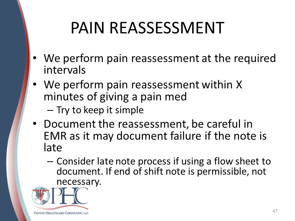 PAIN REASSESSMENT We perform pain reassessment at the required intervals We perform pain reassessment within X minutes of giving a pain med – Try to keep it simple Document the reassessment, be careful in EMR as it may document failure if the note is late – Consider late note process if using a flow sheet to document.