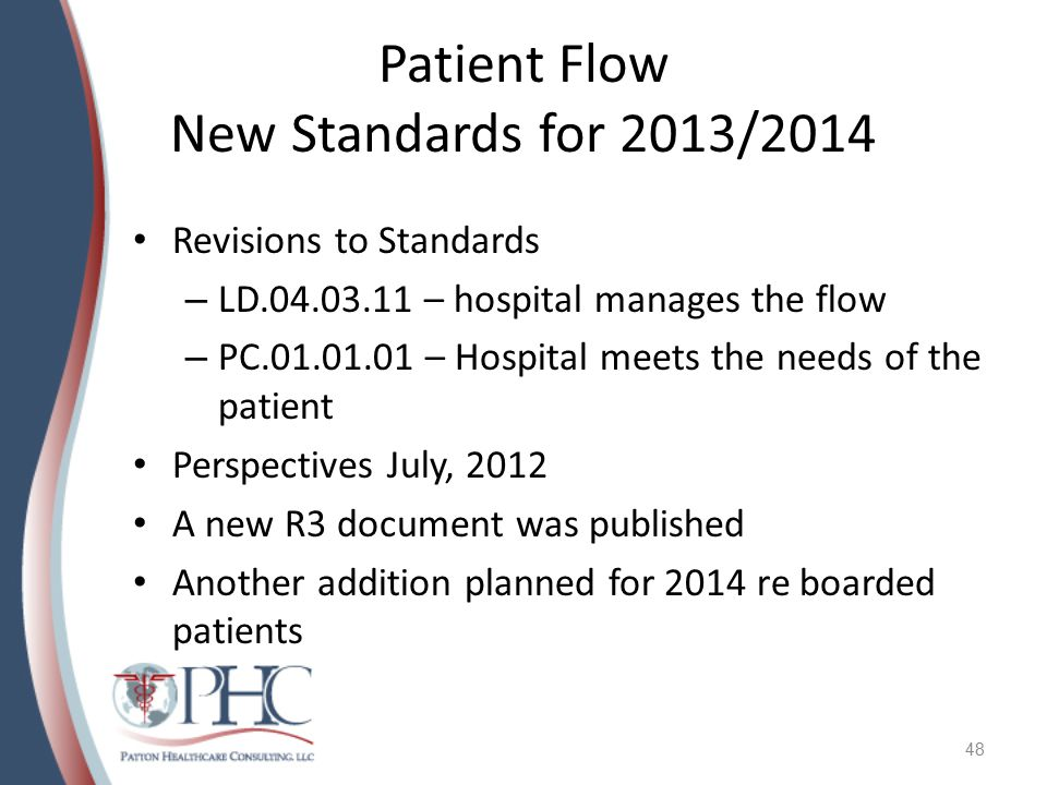 Patient Flow New Standards for 2013/2014 Revisions to Standards – LD.04.03.11 – hospital manages the flow – PC.01.01.01 – Hospital meets the needs of