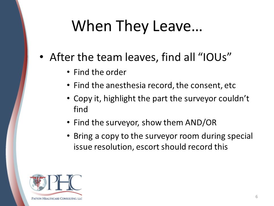 When They Leave… After the team leaves, find all IOUs Find the order Find the anesthesia record, the consent, etc Copy it, highlight the part the surveyor couldn't find Find the surveyor, show them AND/OR Bring a copy to the surveyor room during special issue resolution, escort should record this 6