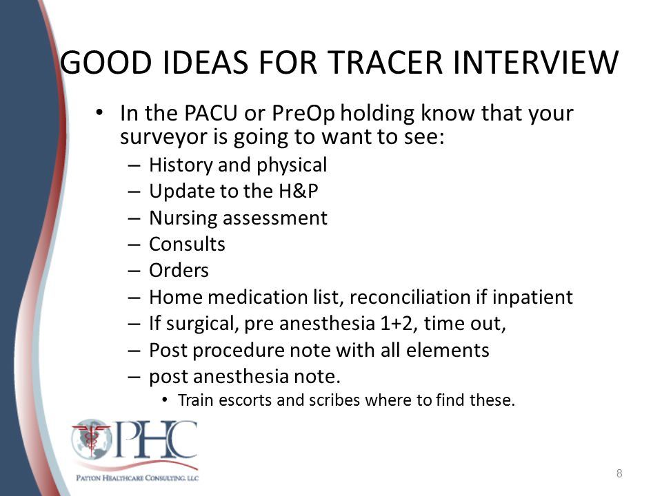 GOOD IDEAS FOR TRACER INTERVIEW In the PACU or PreOp holding know that your surveyor is going to want to see: – History and physical – Update to the H&P – Nursing assessment – Consults – Orders – Home medication list, reconciliation if inpatient – If surgical, pre anesthesia 1+2, time out, – Post procedure note with all elements – post anesthesia note.