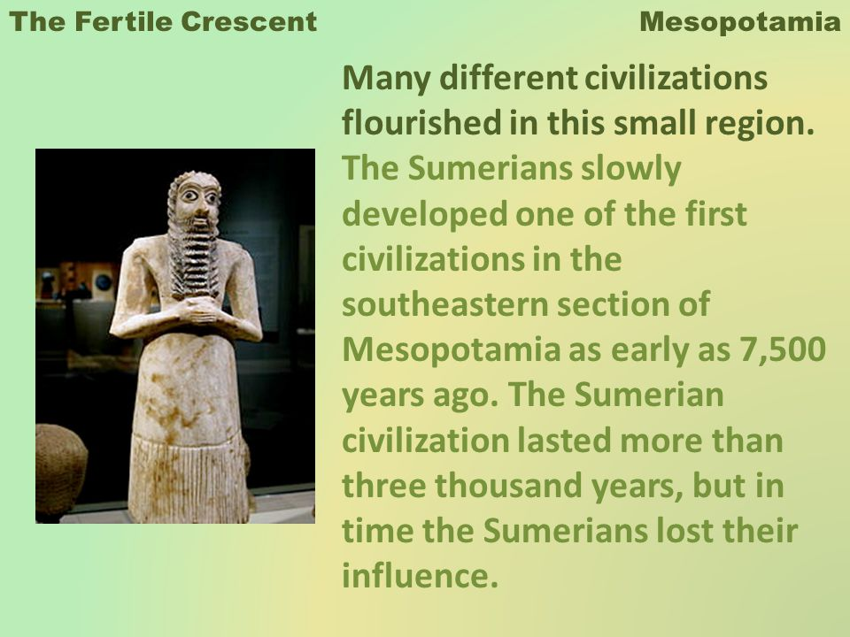 The Fertile Crescent Mesopotamia Many different civilizations flourished in this small region. The Sumerians slowly developed one of the first civiliz