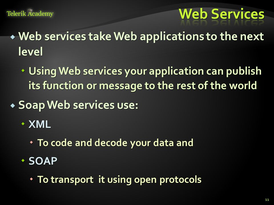  Web services take Web applications to the next level  Using Web services your application can publish its function or message to the rest of the world  Soap Web services use:  XML  To code and decode your data and  SOAP  To transport it using open protocols 11