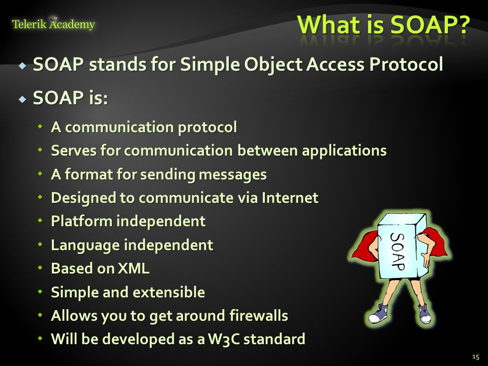  SOAP stands for Simple Object Access Protocol  SOAP is:  A communication protocol  Serves for communication between applications  A format for sending messages  Designed to communicate via Internet  Platform independent  Language independent  Based on XML  Simple and extensible  Allows you to get around firewalls  Will be developed as a W3C standard 15