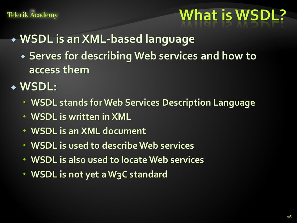  WSDL is an XML-based language  Serves for describing Web services and how to access them  WSDL:  WSDL stands for Web Services Description Language  WSDL is written in XML  WSDL is an XML document  WSDL is used to describe Web services  WSDL is also used to locate Web services  WSDL is not yet a W3C standard 16