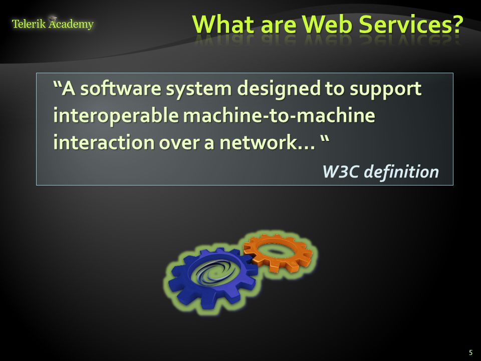 5 A software system designed to support interoperable machine-to-machine interaction over a network… W 3 C definition