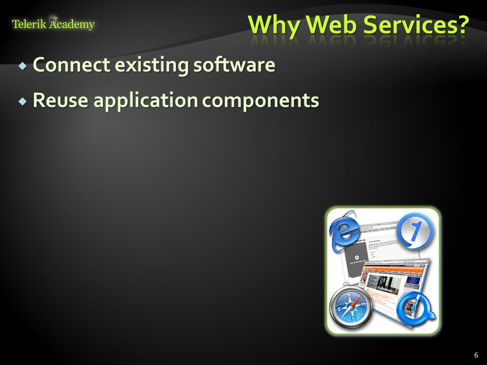  Connect existing software  Reuse application components 6