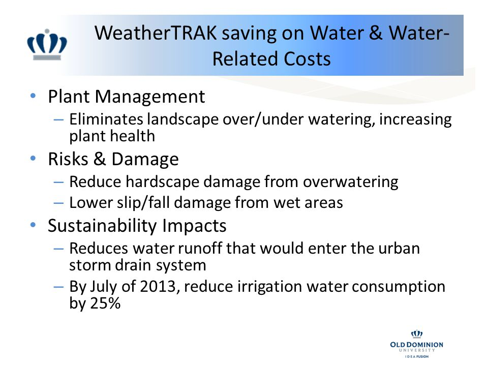 WeatherTRAK saving on Water & Water- Related Costs Plant Management – Eliminates landscape over/under watering, increasing plant health Risks & Damage – Reduce hardscape damage from overwatering – Lower slip/fall damage from wet areas Sustainability Impacts – Reduces water runoff that would enter the urban storm drain system – By July of 2013, reduce irrigation water consumption by 25%