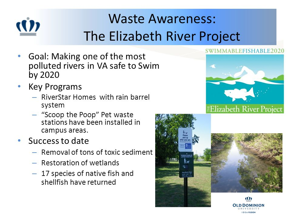 Waste Awareness: The Elizabeth River Project Goal: Making one of the most polluted rivers in VA safe to Swim by 2020 Key Programs – RiverStar Homes with rain barrel system – Scoop the Poop Pet waste stations have been installed in campus areas.