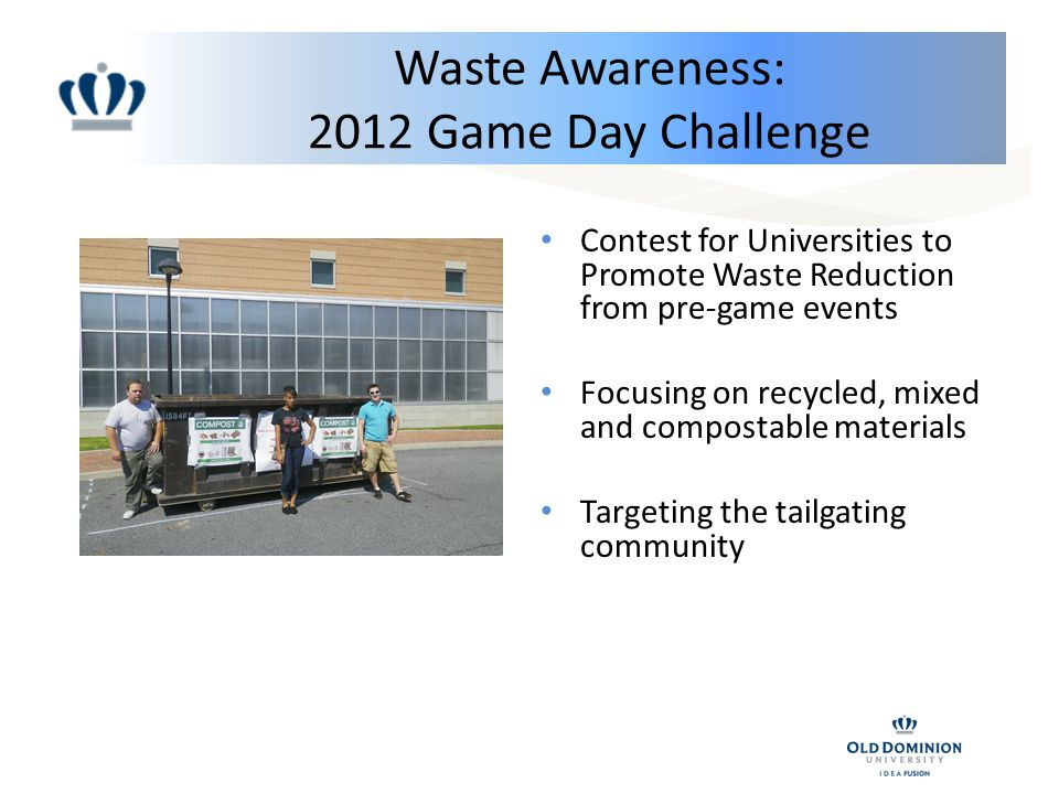 Waste Awareness: 2012 Game Day Challenge Contest for Universities to Promote Waste Reduction from pre-game events Focusing on recycled, mixed and compostable materials Targeting the tailgating community