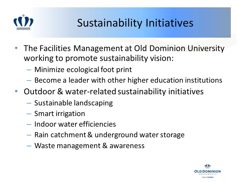 Sustainability Initiatives The Facilities Management at Old Dominion University working to promote sustainability vision: – Minimize ecological foot print – Become a leader with other higher education institutions Outdoor & water-related sustainability initiatives – Sustainable landscaping – Smart irrigation – Indoor water efficiencies – Rain catchment & underground water storage – Waste management & awareness