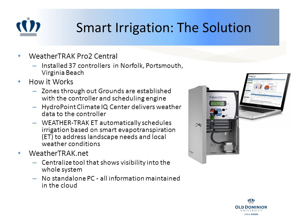 Smart Irrigation: The Solution WeatherTRAK Pro2 Central – Installed 37 controllers in Norfolk, Portsmouth, Virginia Beach How it Works – Zones through out Grounds are established with the controller and scheduling engine – HydroPoint Climate IQ Center delivers weather data to the controller – WEATHER-TRAK ET automatically schedules irrigation based on smart evapotranspiration (ET) to address landscape needs and local weather conditions WeatherTRAK.net – Centralize tool that shows visibility into the whole system – No standalone PC - all information maintained in the cloud