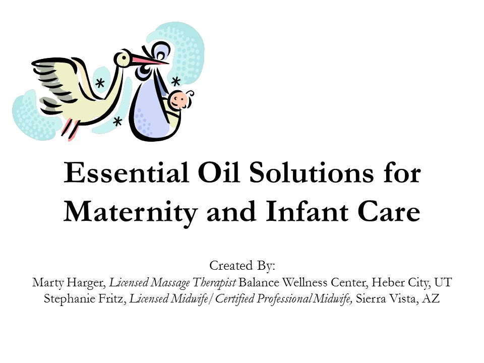 Essential Oil Solutions for Maternity and Infant Care Created By: Marty Harger, Licensed Massage Therapist Balance Wellness Center, Heber City, UT Ste