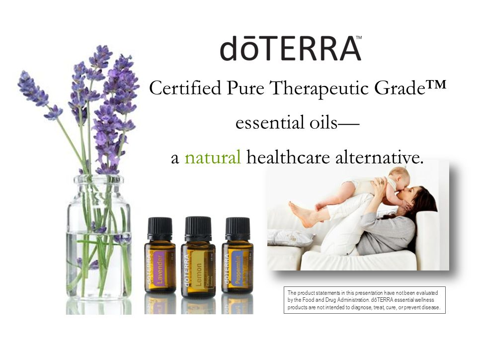 Certified Pure Therapeutic Grade™ essential oils— a natural healthcare alternative. The product statements in this presentation have not been evaluate