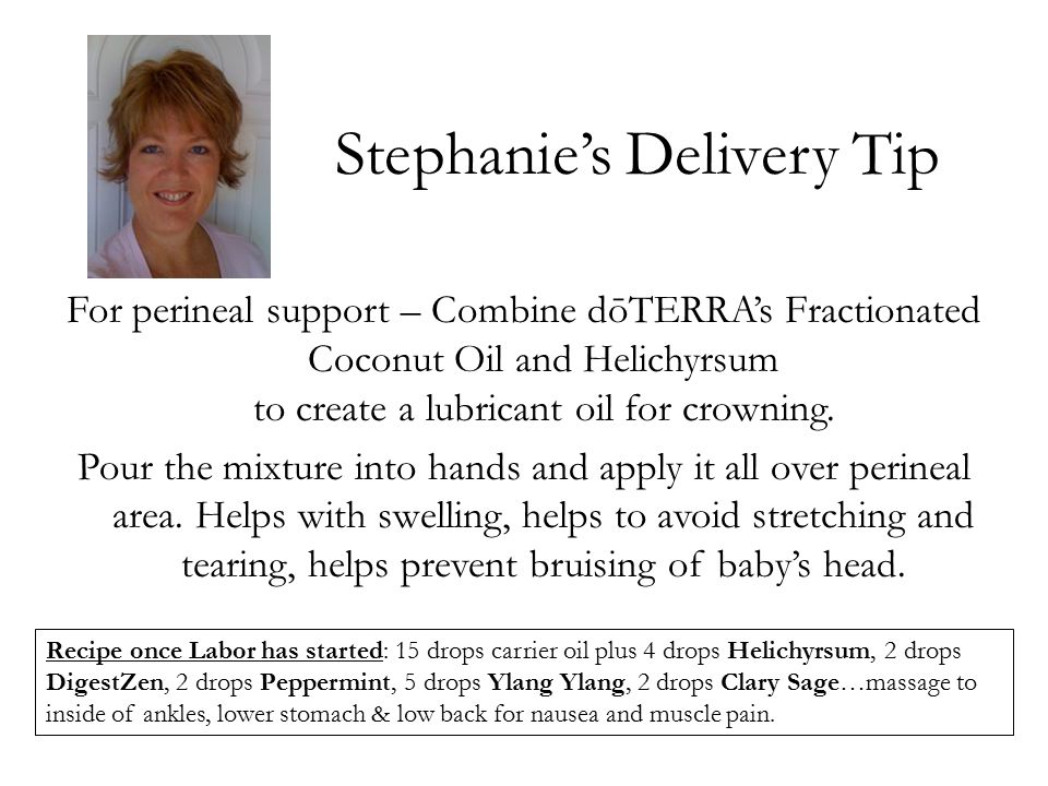 Stephanie's Delivery Tip For perineal support – Combine dōTERRA's Fractionated Coconut Oil and Helichyrsum to create a lubricant oil for crowning. Pou
