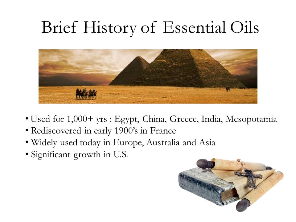 Brief History of Essential Oils Used for 1,000+ yrs : Egypt, China, Greece, India, Mesopotamia Rediscovered in early 1900's in France Widely used toda