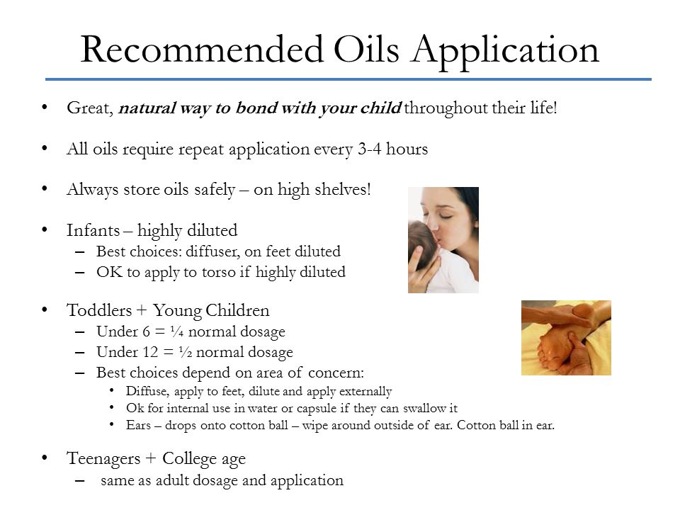 Recommended Oils Application Great, natural way to bond with your child throughout their life! All oils require repeat application every 3-4 hours Alw
