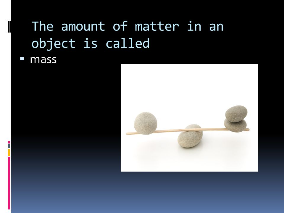 The amount of matter in an object is called  mass