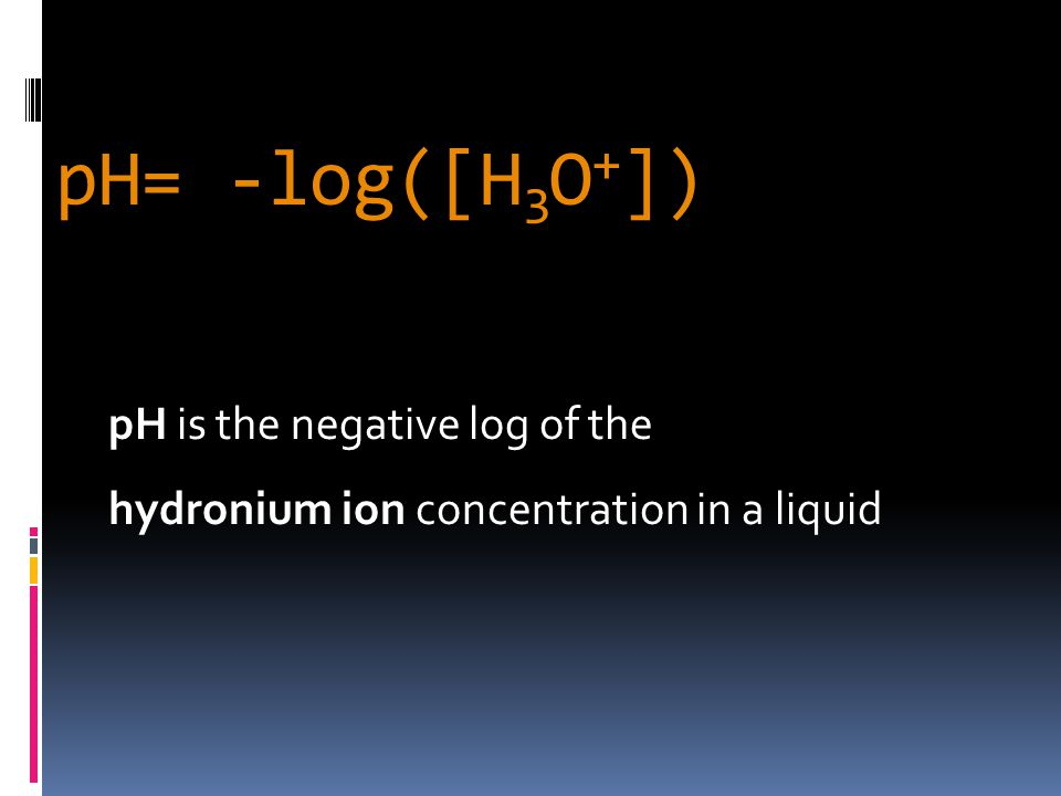pH= -log([H 3 O + ]) pH is the negative log of the hydronium ion concentration in a liquid