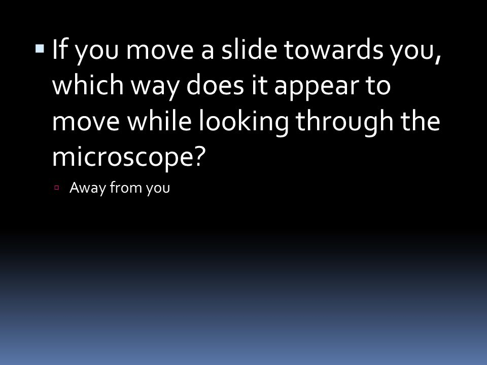  If you move a slide towards you, which way does it appear to move while looking through the microscope.