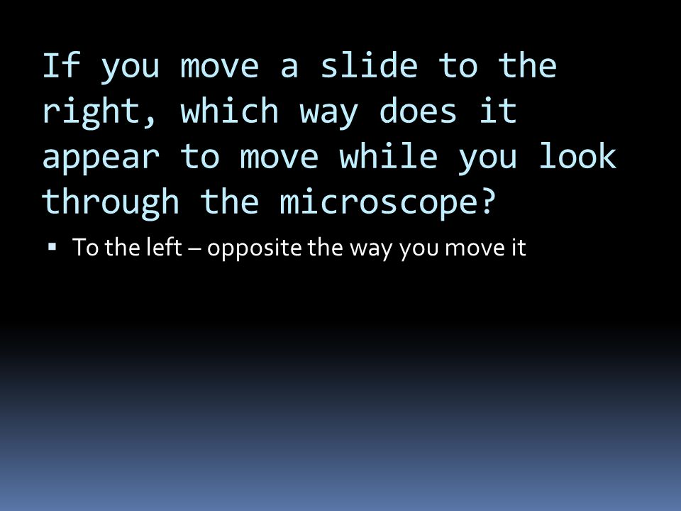If you move a slide to the right, which way does it appear to move while you look through the microscope?  To the left – opposite the way you move it