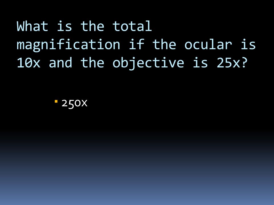 What is the total magnification if the ocular is 10x and the objective is 25x?  250x