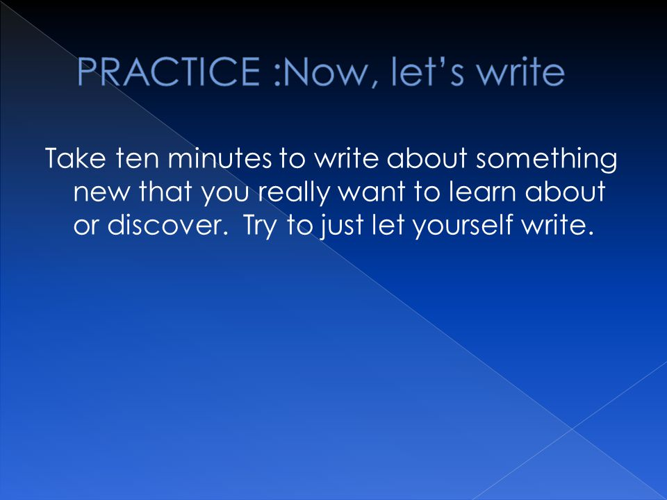 Take ten minutes to write about something new that you really want to learn about or discover.