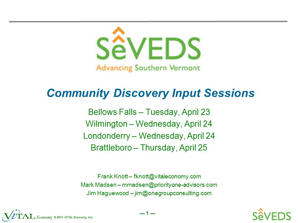 — 1 — © 2013 ViTAL Economy, Inc. Community Discovery Input Sessions Bellows Falls – Tuesday, April 23 Wilmington – Wednesday, April 24 Londonderry – W