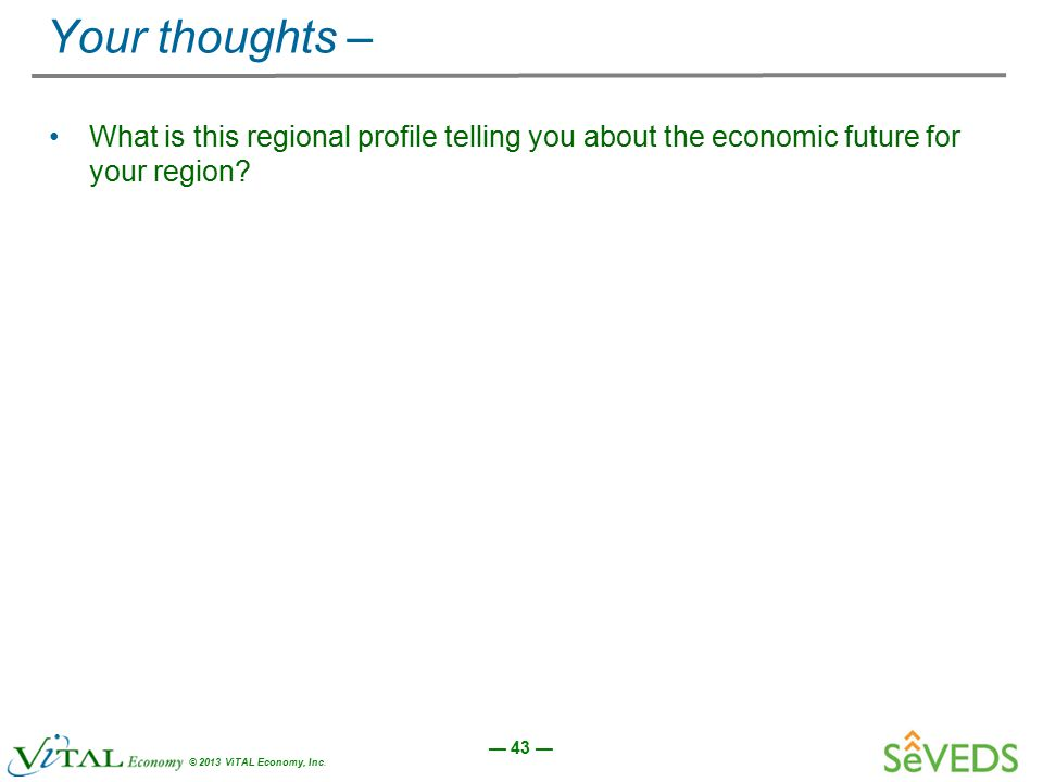 — 43 — © 2013 ViTAL Economy, Inc. Your thoughts – What is this regional profile telling you about the economic future for your region?