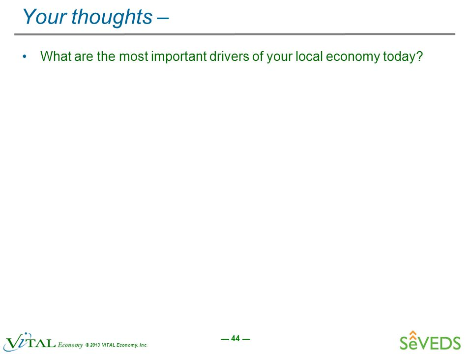 — 44 — © 2013 ViTAL Economy, Inc. Your thoughts – What are the most important drivers of your local economy today?