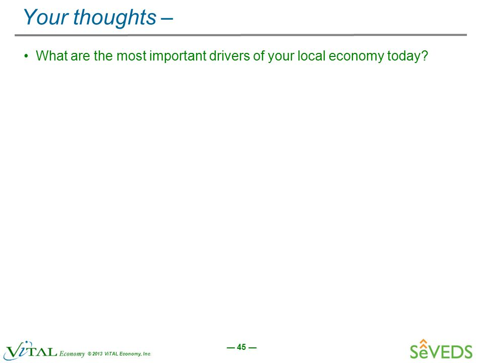 — 45 — © 2013 ViTAL Economy, Inc. Your thoughts – What are the most important drivers of your local economy today?