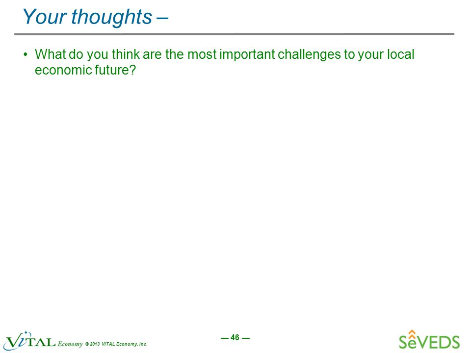 — 46 — © 2013 ViTAL Economy, Inc. Your thoughts – What do you think are the most important challenges to your local economic future?