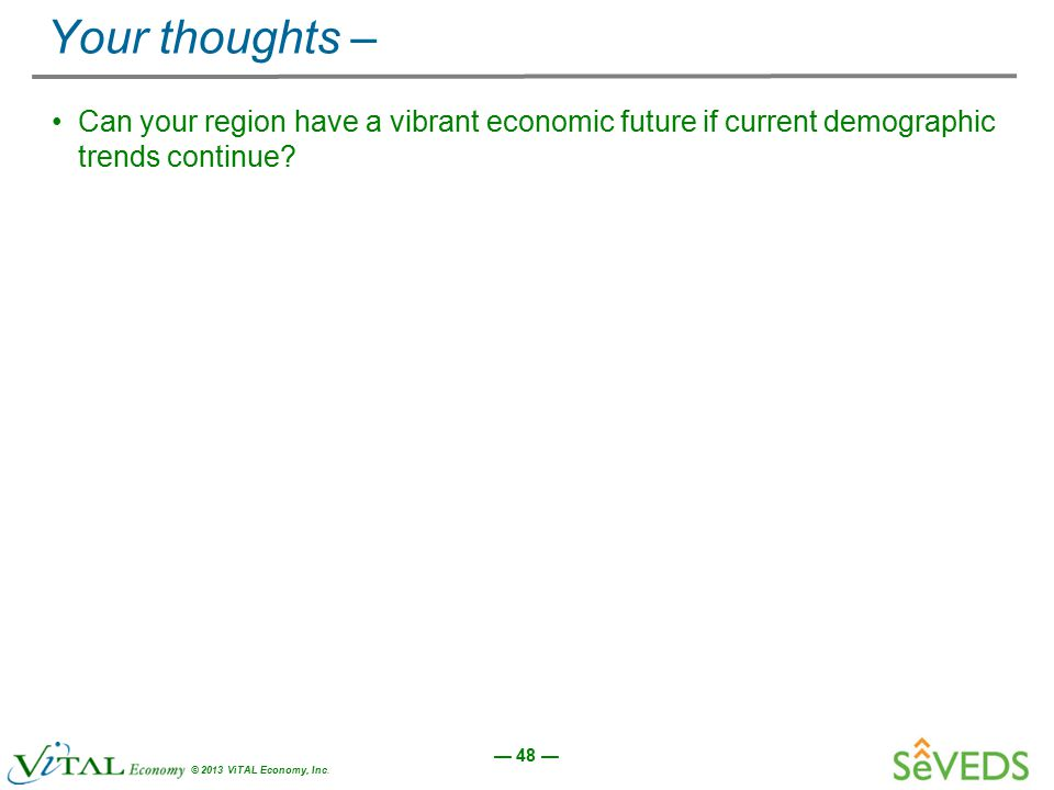 — 48 — © 2013 ViTAL Economy, Inc. Your thoughts – Can your region have a vibrant economic future if current demographic trends continue?