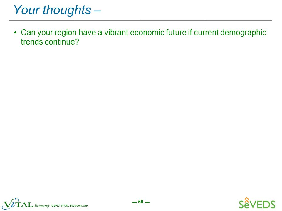 — 50 — © 2013 ViTAL Economy, Inc. Your thoughts – Can your region have a vibrant economic future if current demographic trends continue?