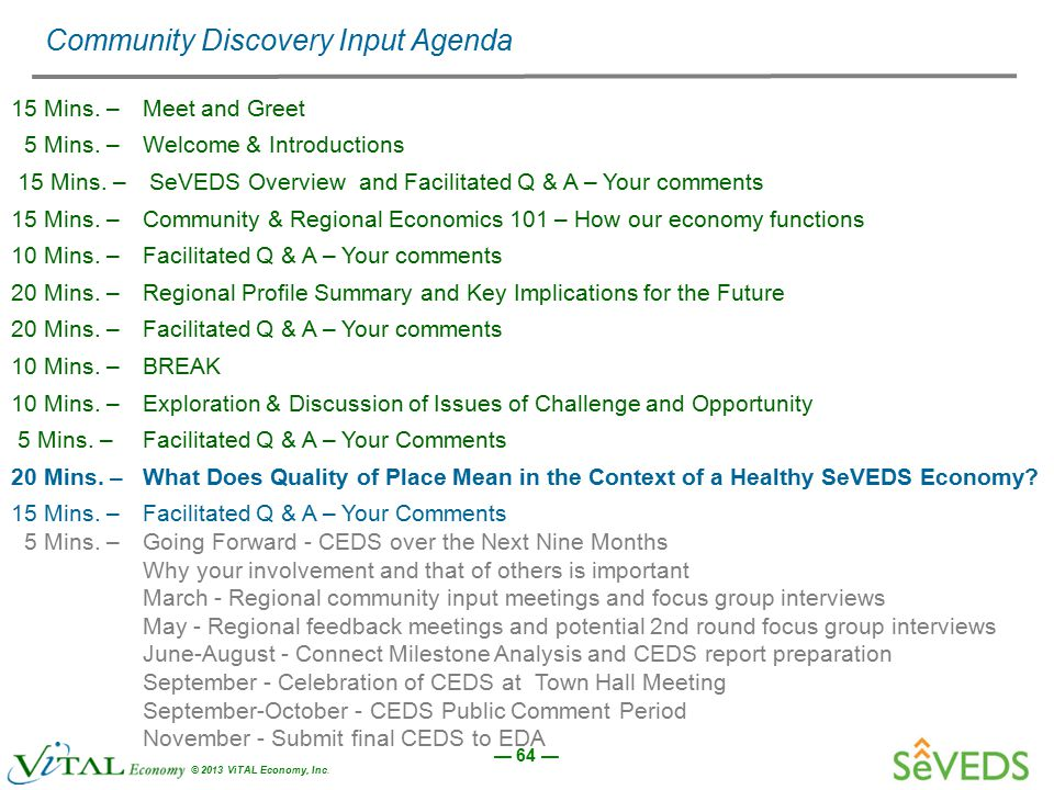 — 64 — © 2013 ViTAL Economy, Inc. Community Discovery Input Agenda 15 Mins. –Meet and Greet 5 Mins. – Welcome & Introductions 15 Mins. – SeVEDS Overvi