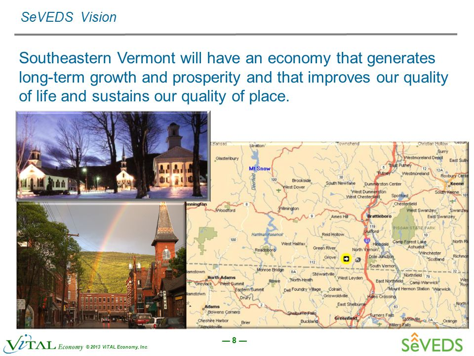 — 8 — © 2013 ViTAL Economy, Inc. SeVEDS Vision Southeastern Vermont will have an economy that generates long-term growth and prosperity and that impro