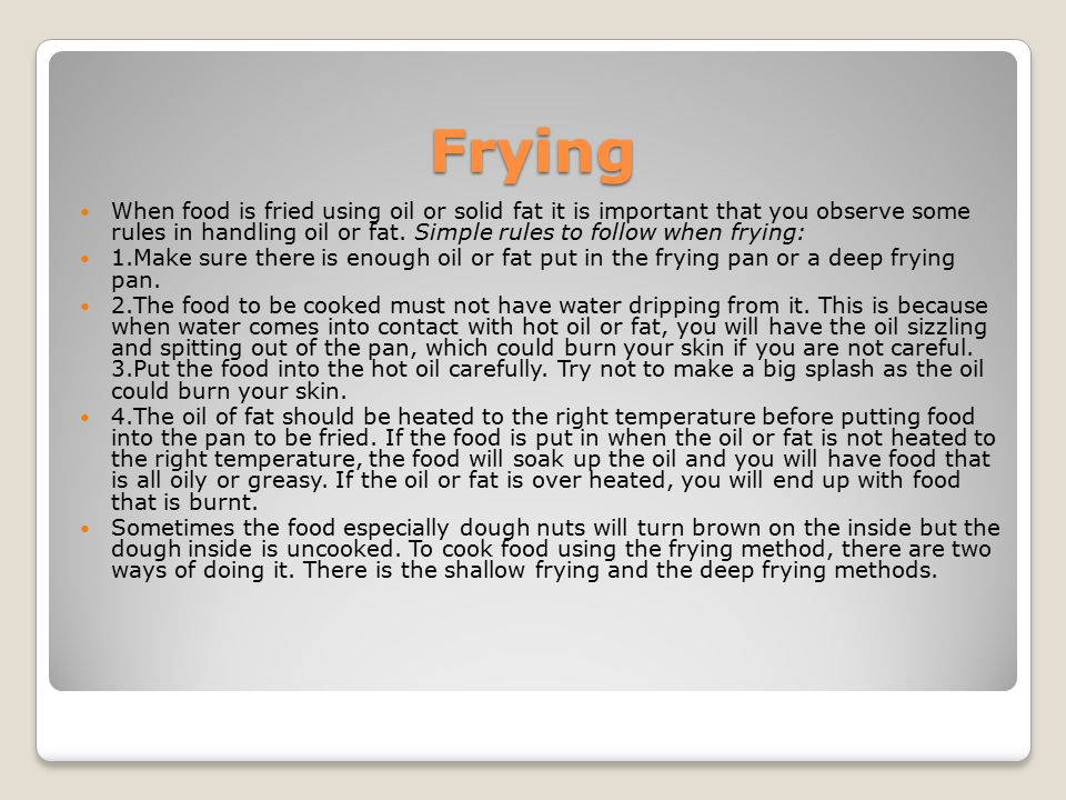 Frying When food is fried using oil or solid fat it is important that you observe some rules in handling oil or fat. Simple rules to follow when fryin