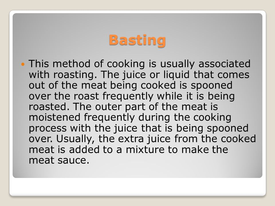 Basting This method of cooking is usually associated with roasting. The juice or liquid that comes out of the meat being cooked is spooned over the ro