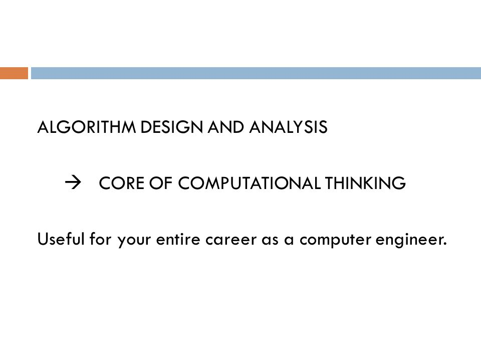 ALGORITHM DESIGN AND ANALYSIS  CORE OF COMPUTATIONAL THINKING Useful for your entire career as a computer engineer.