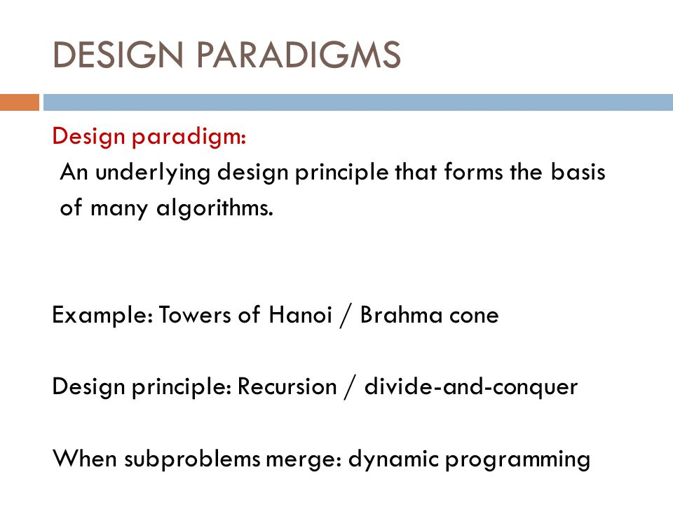 DESIGN PARADIGMS Design paradigm: An underlying design principle that forms the basis of many algorithms.