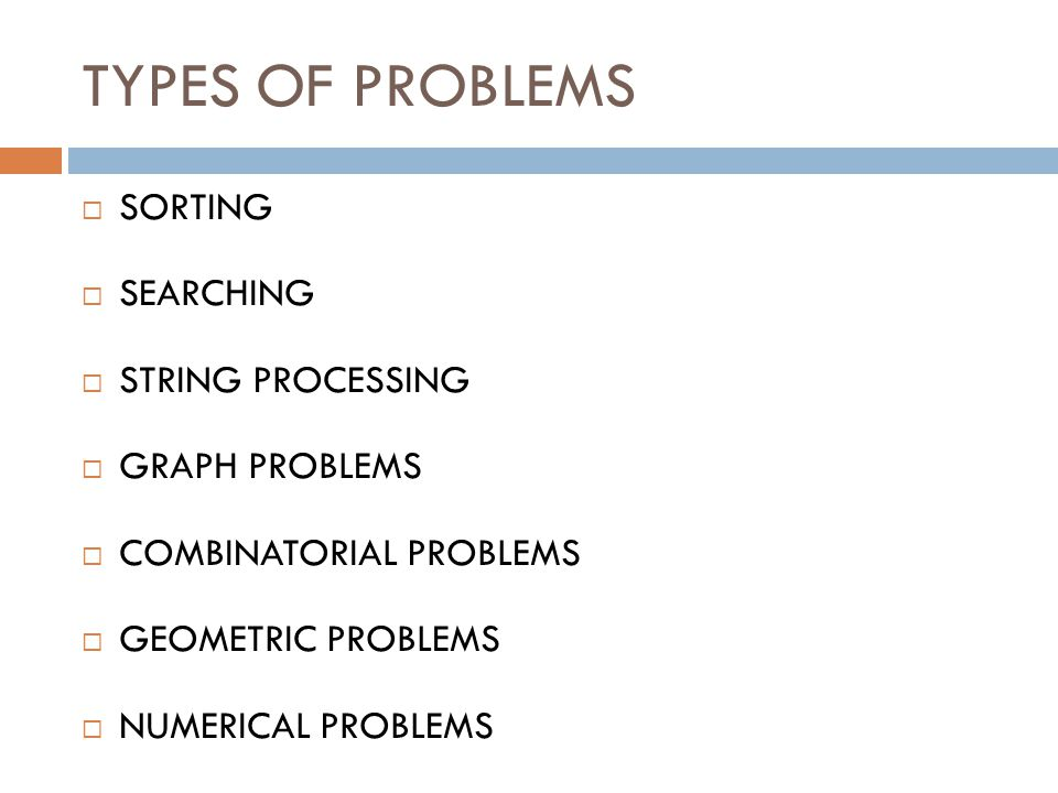 TYPES OF PROBLEMS  SORTING  SEARCHING  STRING PROCESSING  GRAPH PROBLEMS  COMBINATORIAL PROBLEMS  GEOMETRIC PROBLEMS  NUMERICAL PROBLEMS