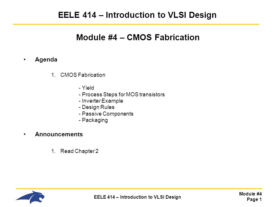 Module #4 Page 32 EELE 414 – Introduction to VLSI Design CMOS Fabrication Review - We ve talked about the basic process steps that are required for IC fabrication - Crystal growth - photolithography, photoresist, masks - oxide growth - etching - deposition - ion implantation - We ve started talking about the major process stages: - Bulk Doping - Isolation (Active Region, LOCOS) - Now let s put everything together and walk through the creation of a full CMOS inverter
