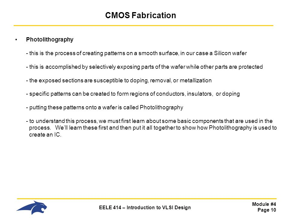 Module #4 Page 10 EELE 414 – Introduction to VLSI Design CMOS Fabrication Photolithography - this is the process of creating patterns on a smooth surf