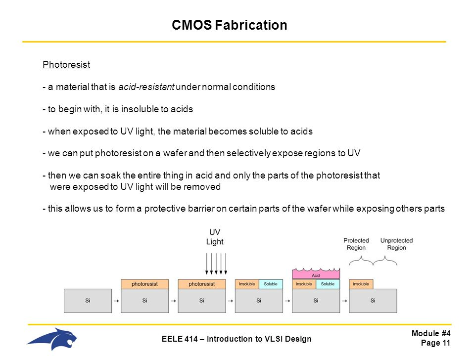 Module #4 Page 11 EELE 414 – Introduction to VLSI Design CMOS Fabrication Photoresist - a material that is acid-resistant under normal conditions - to